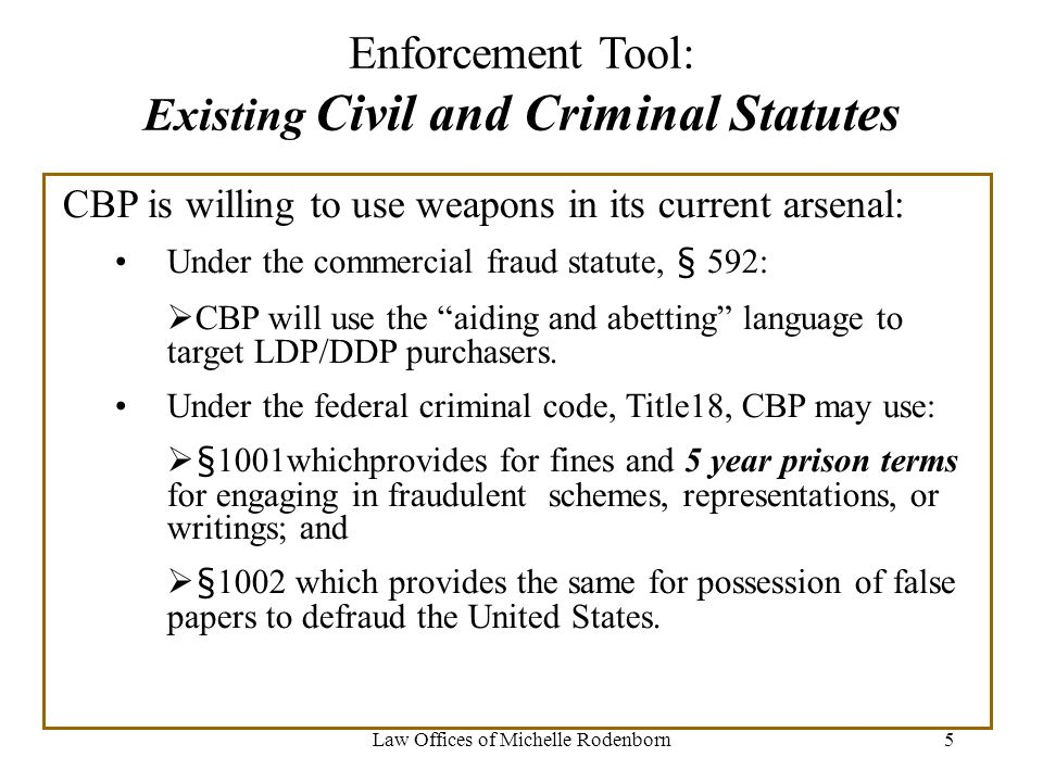 Law Offices of Michelle Rodenborn5 Enforcement Tool: Existing Civil and Criminal Statutes CBP is willing to use weapons in its current arsenal: Under