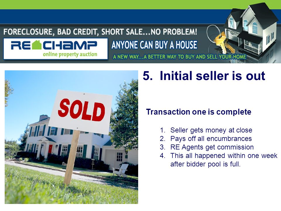 5. Initial seller is out Transaction one is complete 1.Seller gets money at close 2.Pays off all encumbrances 3.RE Agents get commission 4.This all ha