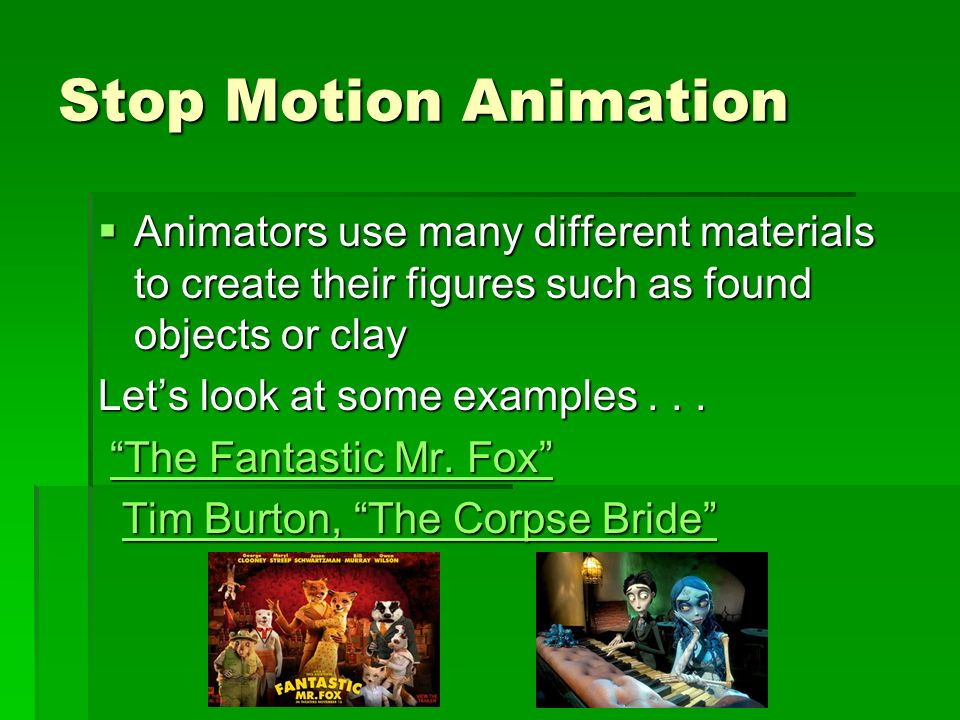 Stop Motion Animation Animators use many different materials to create their figures such as found objects or clay Animators use many different materi
