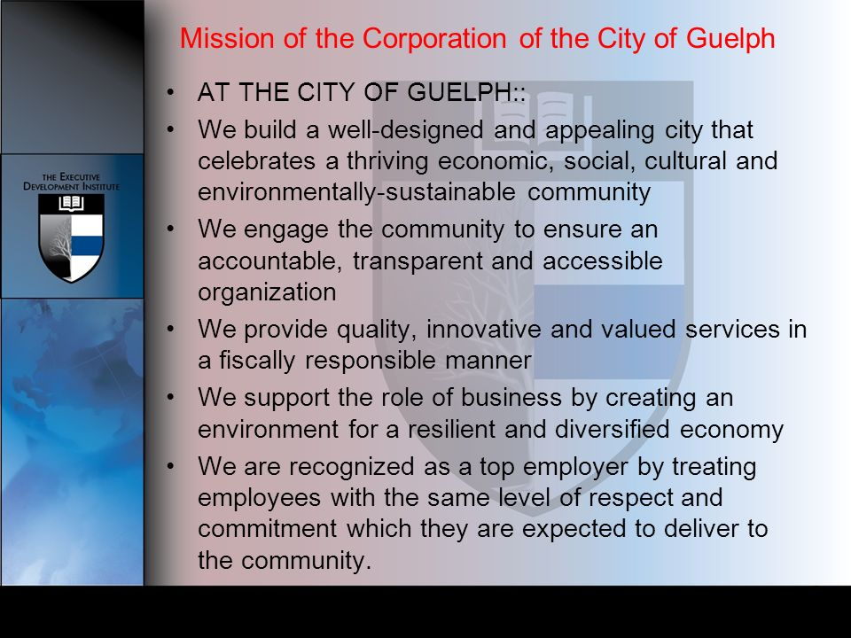 Mission of the Corporation of the City of Guelph AT THE CITY OF GUELPH:: We build a well-designed and appealing city that celebrates a thriving economic, social, cultural and environmentally-sustainable community We engage the community to ensure an accountable, transparent and accessible organization We provide quality, innovative and valued services in a fiscally responsible manner We support the role of business by creating an environment for a resilient and diversified economy We are recognized as a top employer by treating employees with the same level of respect and commitment which they are expected to deliver to the community.