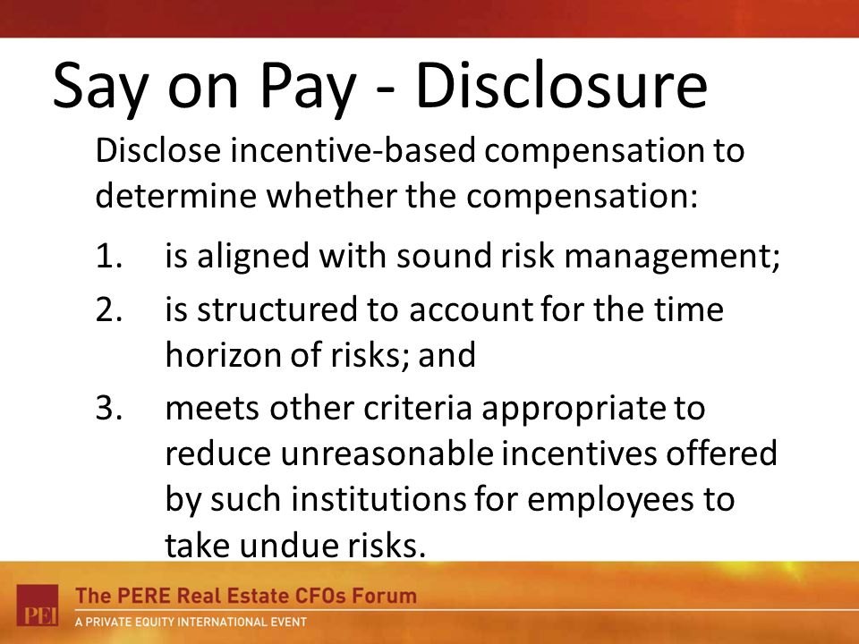 Say on Pay - Disclosure Disclose incentive-based compensation to determine whether the compensation: 1.is aligned with sound risk management; 2.is str