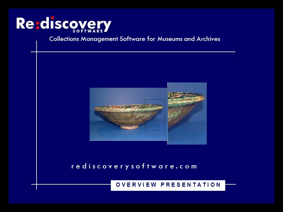 Collections Management Software for Museums and Archives r e d i s c o v e r y s o f t w a r e. c o m O V E R V I E W P R E S E N T A T I O N