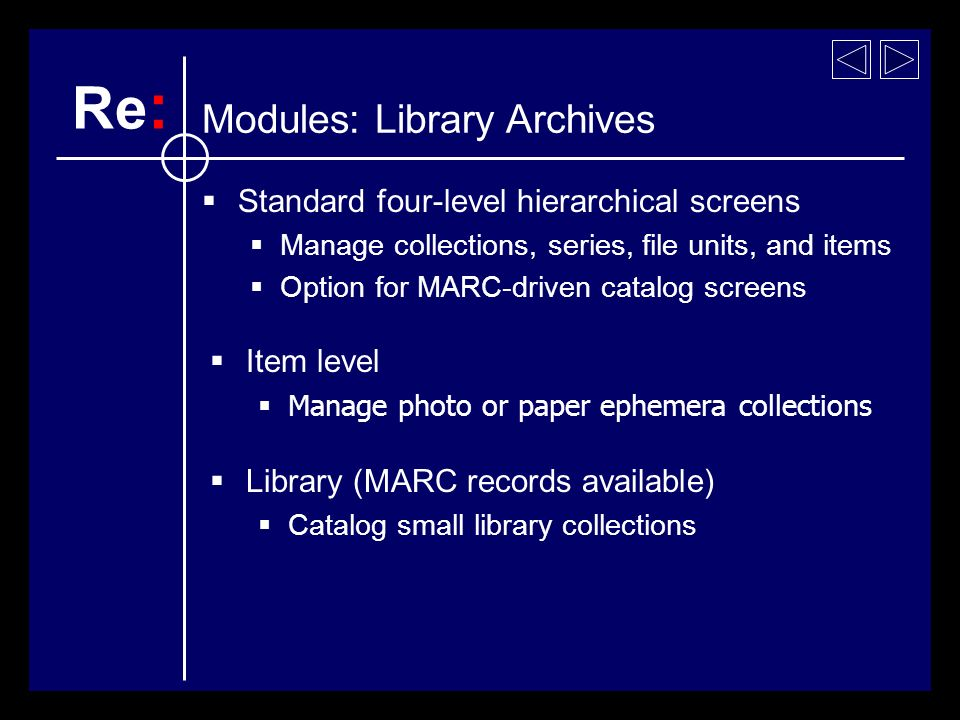 Standard four-level hierarchical screens Manage collections, series, file units, and items Option for MARC-driven catalog screens Item level Manage photo or paper ephemera collections Library (MARC records available) Catalog small library collections Re : Modules: Library Archives