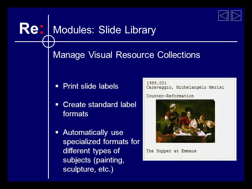 Print slide labels Create standard label formats Automatically use specialized formats for different types of subjects (painting, sculpture, etc.) Modules: Slide Library Re : Manage Visual Resource Collections