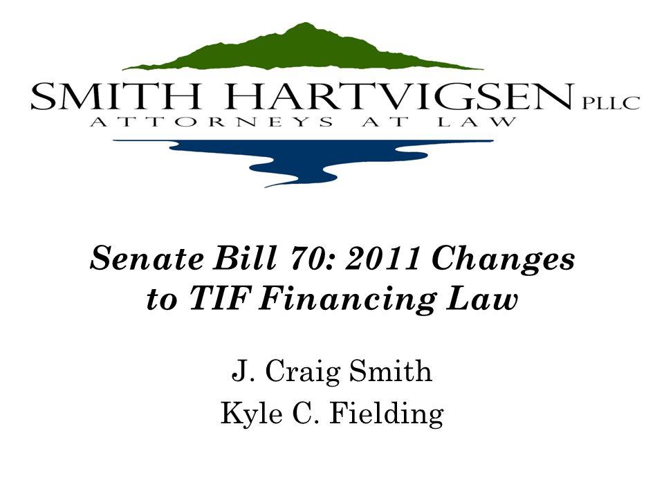 Senate Bill 70: 2011 Changes to TIF Financing Law J. Craig Smith Kyle C. Fielding