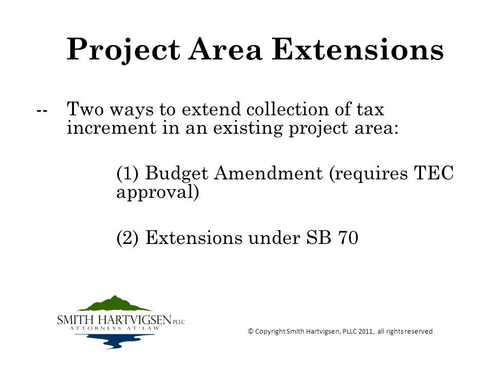 Project Area Extensions -- Two ways to extend collection of tax increment in an existing project area: (1) Budget Amendment (requires TEC approval) (2) Extensions under SB 70 © Copyright Smith Hartvigsen, PLLC 2011, all rights reserved