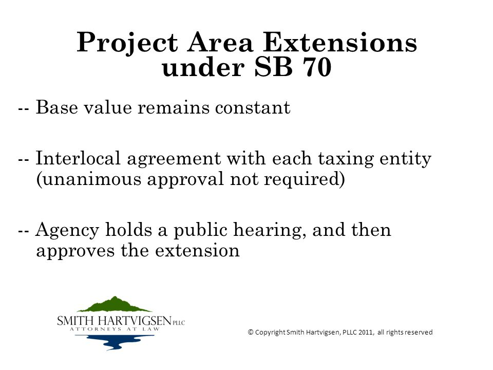 Project Area Extensions under SB 70 -- Base value remains constant -- Interlocal agreement with each taxing entity (unanimous approval not required) -- Agency holds a public hearing, and then approves the extension © Copyright Smith Hartvigsen, PLLC 2011, all rights reserved