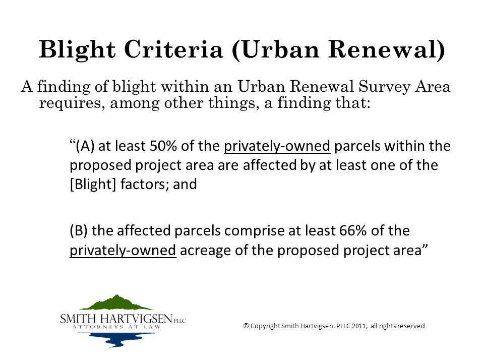 Blight Criteria (Urban Renewal) A finding of blight within an Urban Renewal Survey Area requires, among other things, a finding that: (A) at least 50% of the privately-owned parcels within the proposed project area are affected by at least one of the [Blight] factors; and (B) the affected parcels comprise at least 66% of the privately-owned acreage of the proposed project area © Copyright Smith Hartvigsen, PLLC 2011, all rights reserved
