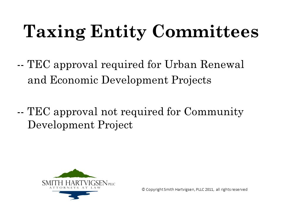 Taxing Entity Committees -- TEC approval required for Urban Renewal and Economic Development Projects -- TEC approval not required for Community Development Project © Copyright Smith Hartvigsen, PLLC 2011, all rights reserved