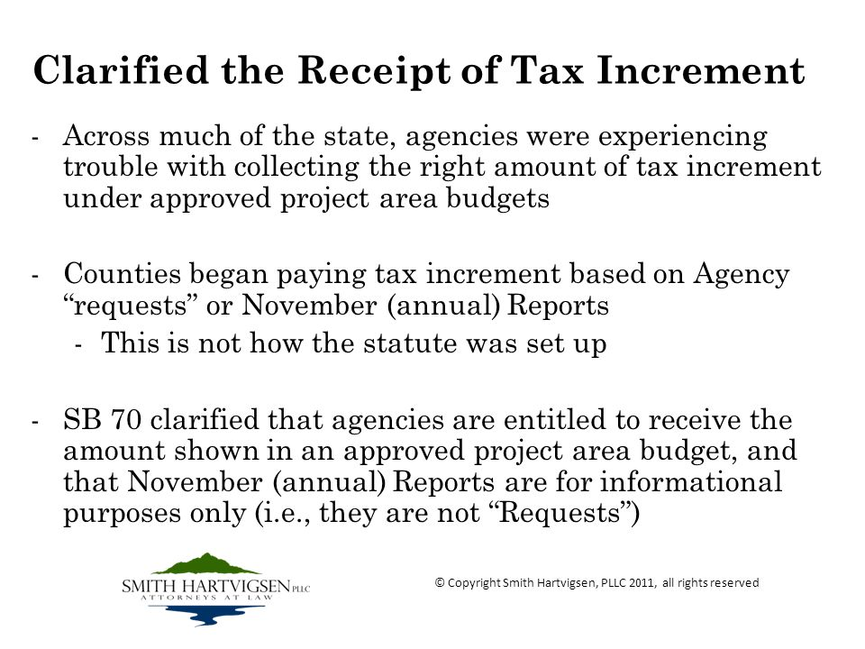 Clarified the Receipt of Tax Increment -Across much of the state, agencies were experiencing trouble with collecting the right amount of tax increment under approved project area budgets -Counties began paying tax increment based on Agency requests or November (annual) Reports -This is not how the statute was set up -SB 70 clarified that agencies are entitled to receive the amount shown in an approved project area budget, and that November (annual) Reports are for informational purposes only (i.e., they are not Requests) © Copyright Smith Hartvigsen, PLLC 2011, all rights reserved