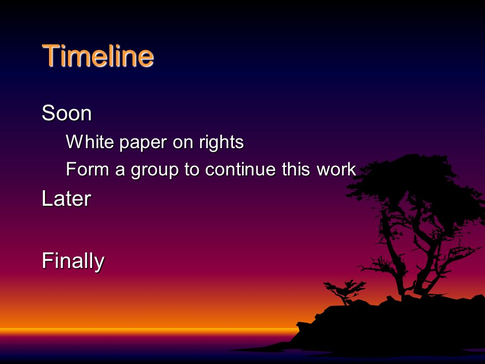 Timeline Soon White paper on rights Form a group to continue this work LaterFinally