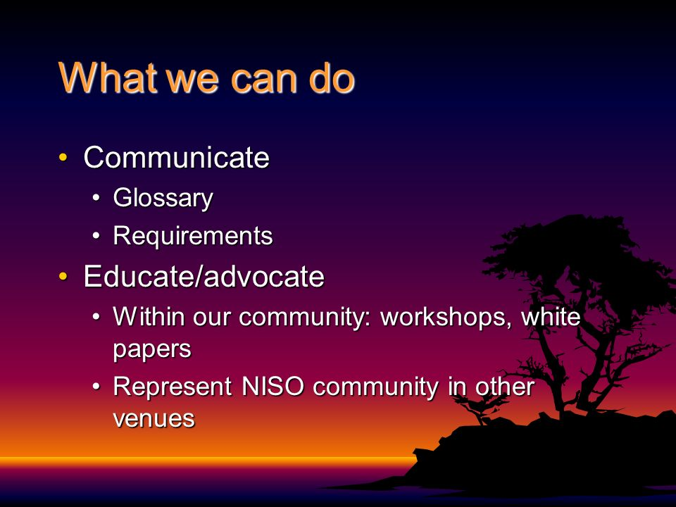 What we can do CommunicateCommunicate GlossaryGlossary RequirementsRequirements Educate/advocateEducate/advocate Within our community: workshops, white papersWithin our community: workshops, white papers Represent NISO community in other venuesRepresent NISO community in other venues