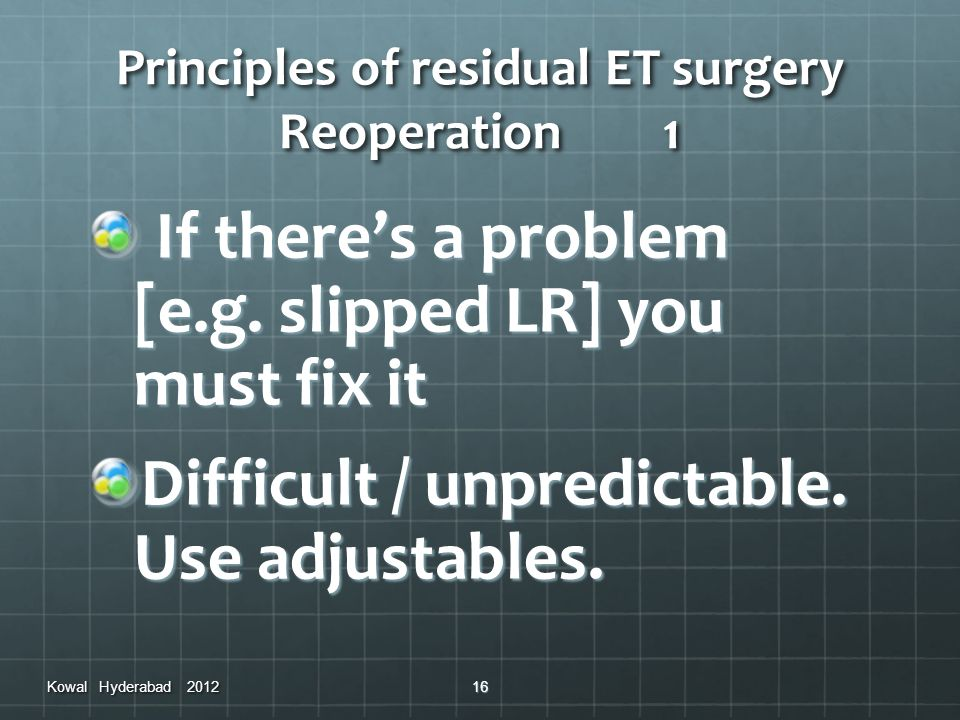 Principles of residual ET surgery Reoperation1 If theres a problem [e.g. slipped LR] you must fix it If theres a problem [e.g. slipped LR] you must fi