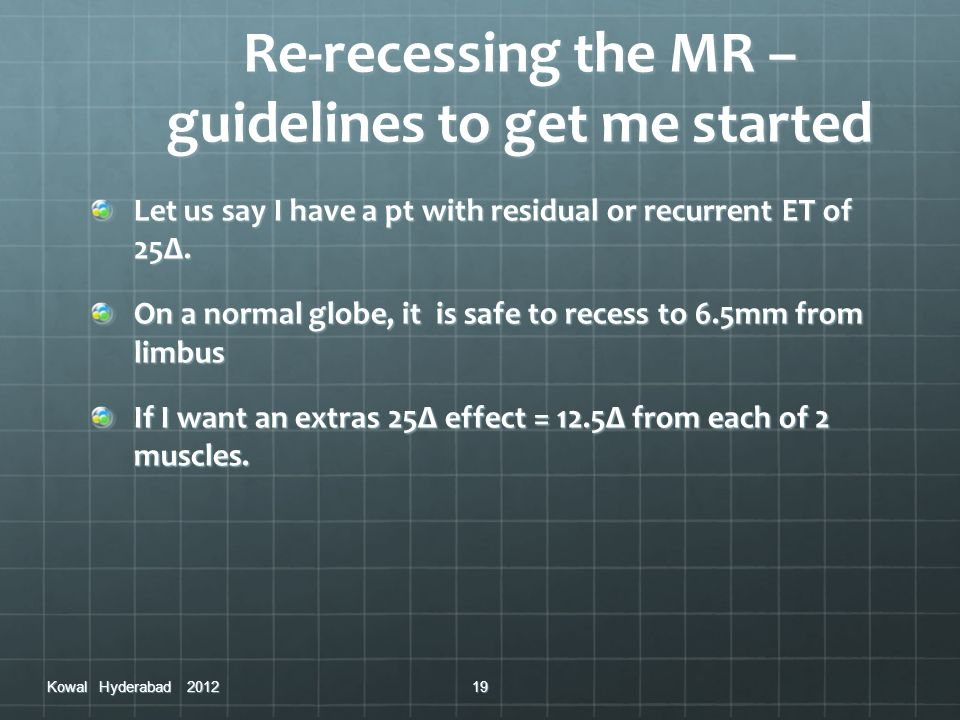 Re-recessing the MR – guidelines to get me started Let us say I have a pt with residual or recurrent ET of 25Δ. On a normal globe, it is safe to reces