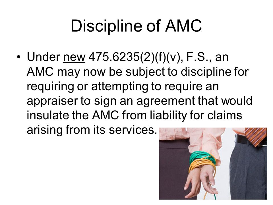 Discipline of AMC Under new 475.6235(2)(f)(v), F.S., an AMC may now be subject to discipline for requiring or attempting to require an appraiser to si