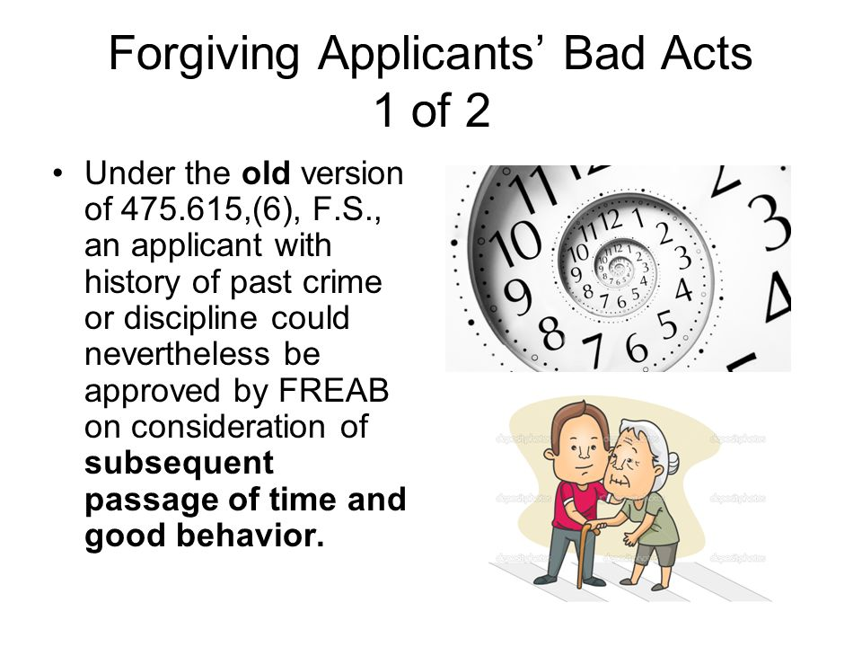 Forgiving Applicants Bad Acts 1 of 2 Under the old version of 475.615,(6), F.S., an applicant with history of past crime or discipline could neverthel
