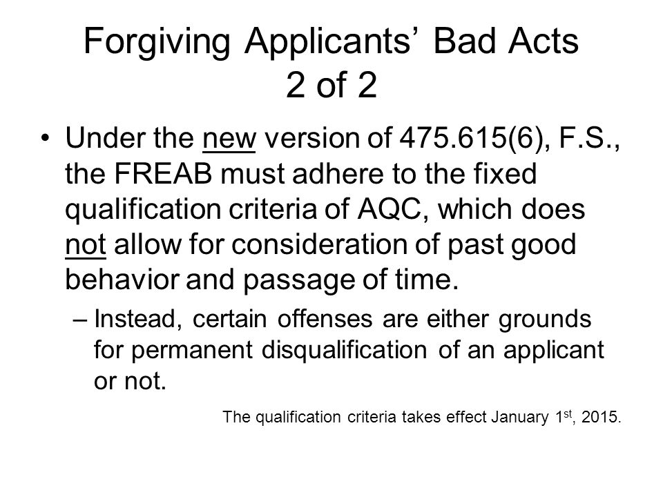 Forgiving Applicants Bad Acts 2 of 2 Under the new version of 475.615(6), F.S., the FREAB must adhere to the fixed qualification criteria of AQC, whic