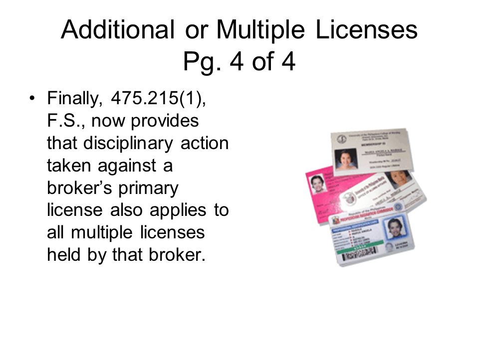 Additional or Multiple Licenses Pg. 4 of 4 Finally, 475.215(1), F.S., now provides that disciplinary action taken against a brokers primary license al