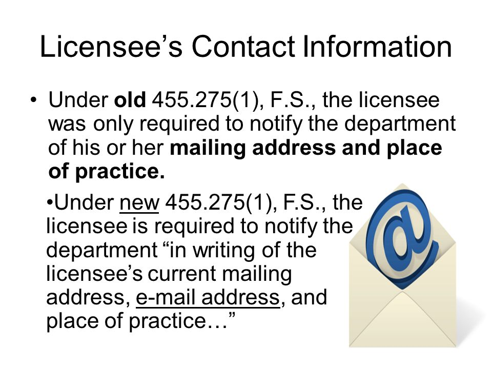 Licensees Contact Information Under old 455.275(1), F.S., the licensee was only required to notify the department of his or her mailing address and pl