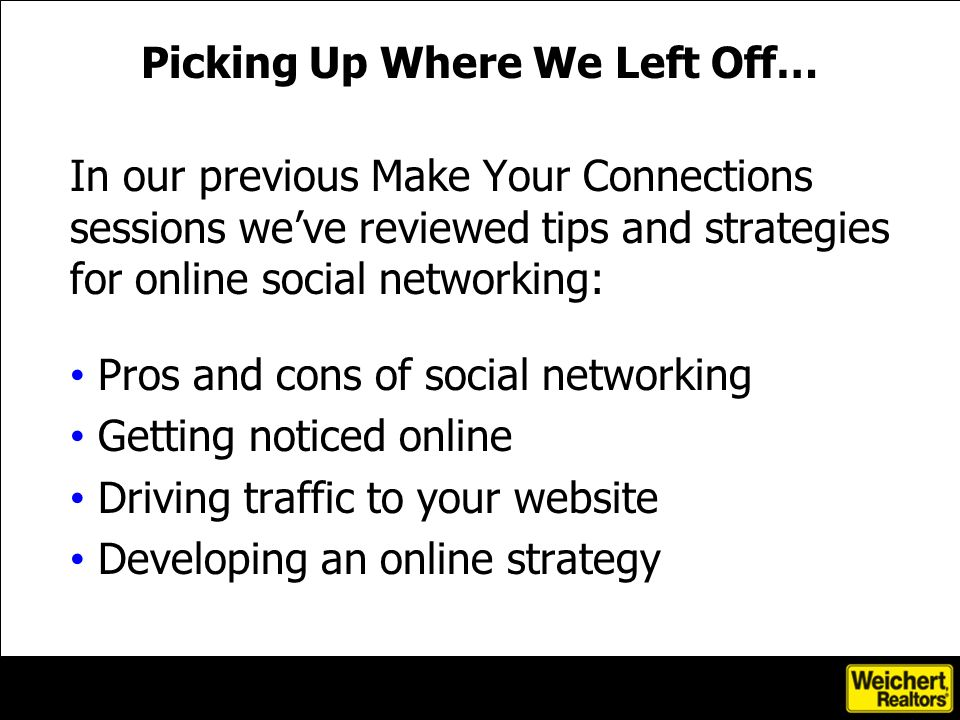 In our previous Make Your Connections sessions weve reviewed tips and strategies for online social networking: Pros and cons of social networking Getting noticed online Driving traffic to your website Developing an online strategy Picking Up Where We Left Off…