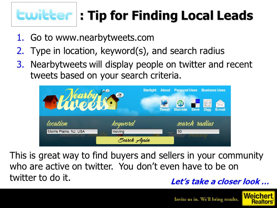 : Tip for Finding Local Leads 1.Go to   2.Type in location, keyword(s), and search radius 3.Nearbytweets will display people on twitter and recent tweets based on your search criteria.