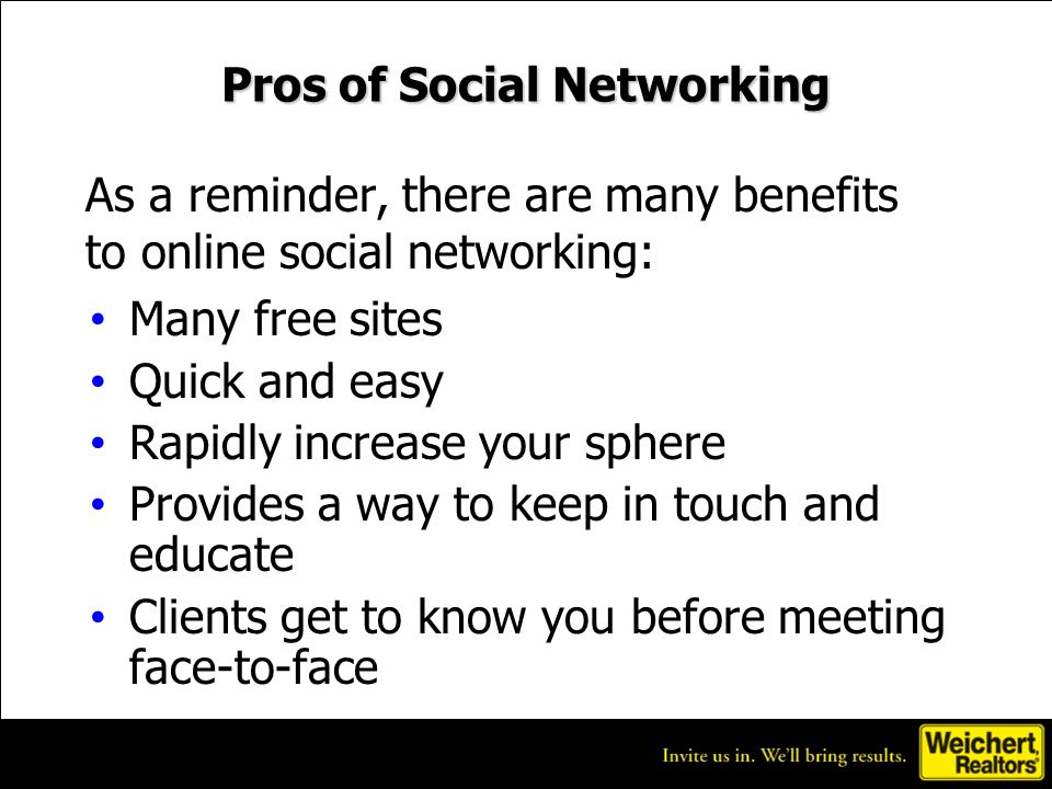 Pros of Social Networking Many free sites Quick and easy Rapidly increase your sphere Provides a way to keep in touch and educate Clients get to know you before meeting face-to-face As a reminder, there are many benefits to online social networking: