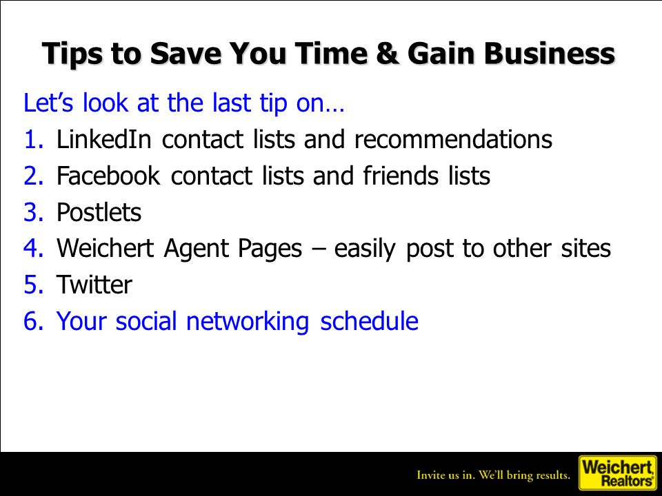 Tips to Save You Time & Gain Business Lets look at the last tip on… 1.LinkedIn contact lists and recommendations 2.Facebook contact lists and friends lists 3.Postlets 4.Weichert Agent Pages – easily post to other sites 5.Twitter 6.Your social networking schedule
