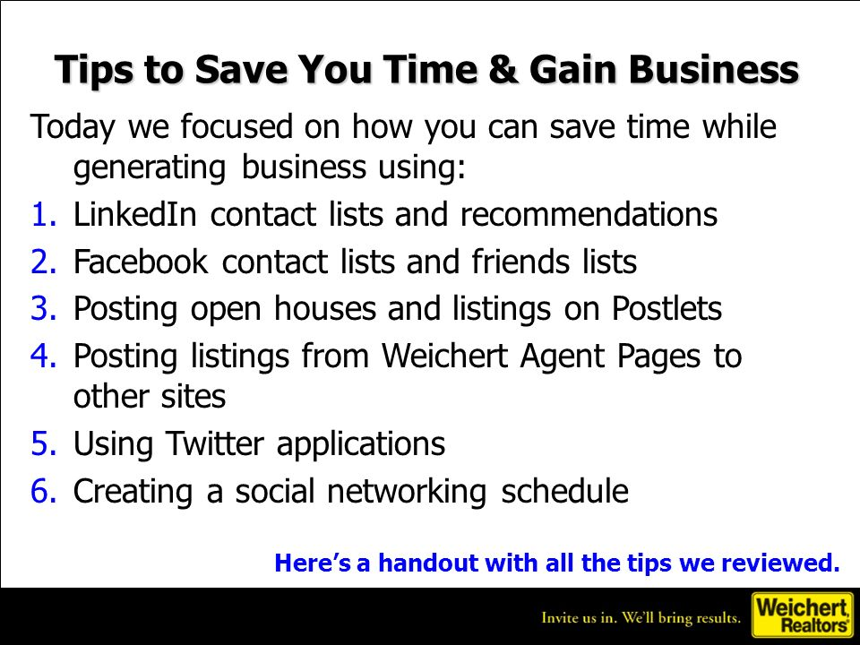 Tips to Save You Time & Gain Business Today we focused on how you can save time while generating business using: 1.LinkedIn contact lists and recommendations 2.Facebook contact lists and friends lists 3.Posting open houses and listings on Postlets 4.Posting listings from Weichert Agent Pages to other sites 5.Using Twitter applications 6.Creating a social networking schedule Heres a handout with all the tips we reviewed.