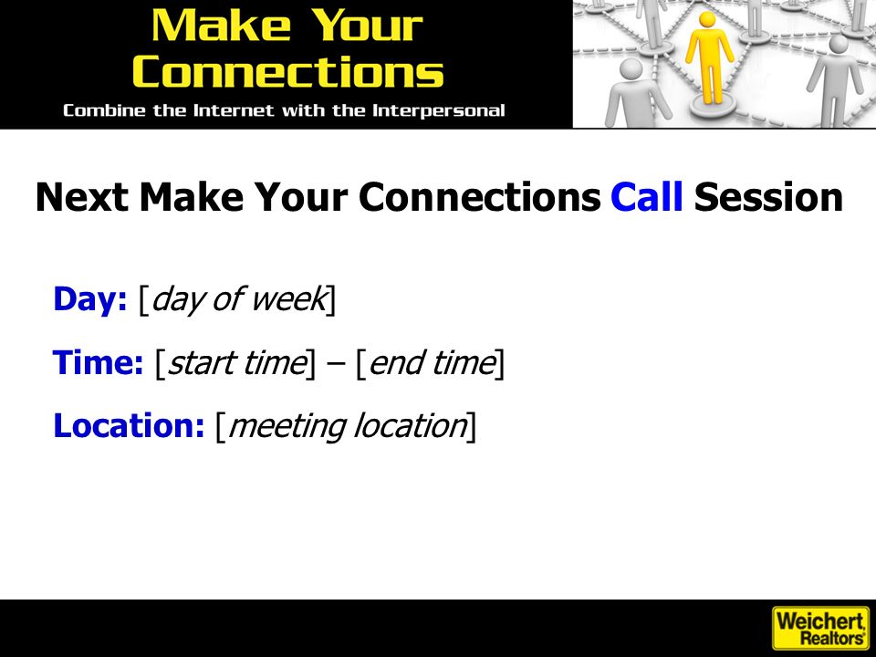 Next Make Your Connections Call Session Day: [day of week] Time: [start time] – [end time] Location: [meeting location]
