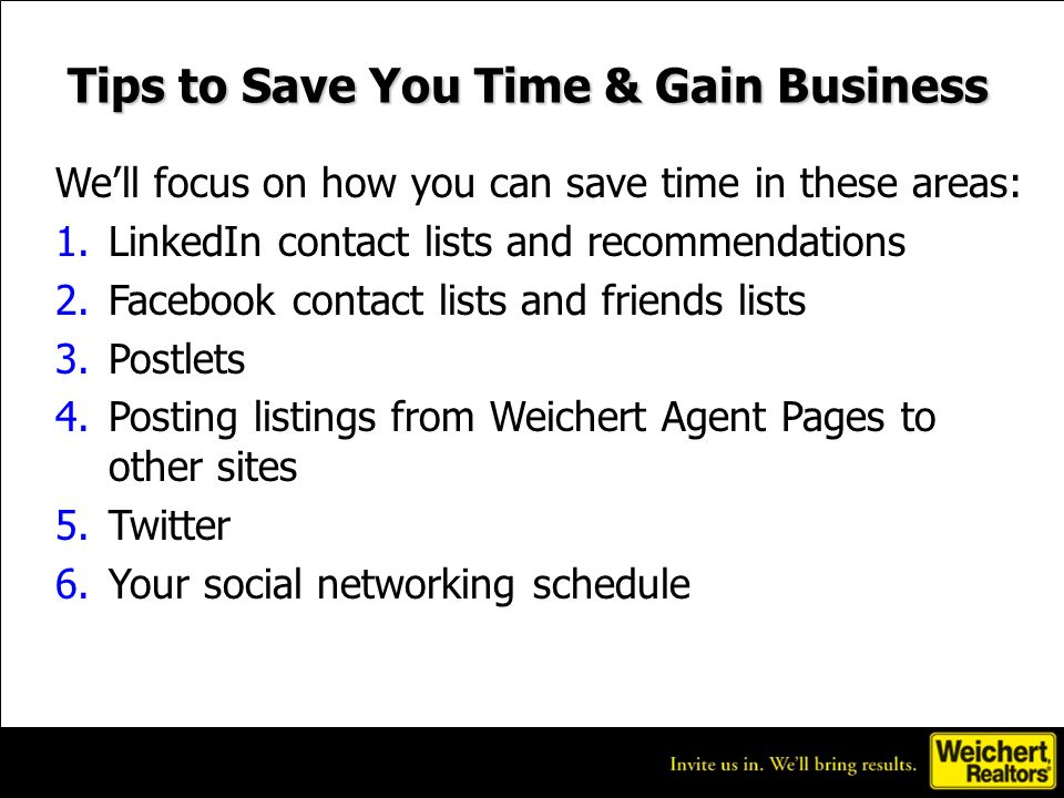 Tips to Save You Time & Gain Business Well focus on how you can save time in these areas: 1.LinkedIn contact lists and recommendations 2.Facebook contact lists and friends lists 3.Postlets 4.Posting listings from Weichert Agent Pages to other sites 5.Twitter 6.Your social networking schedule