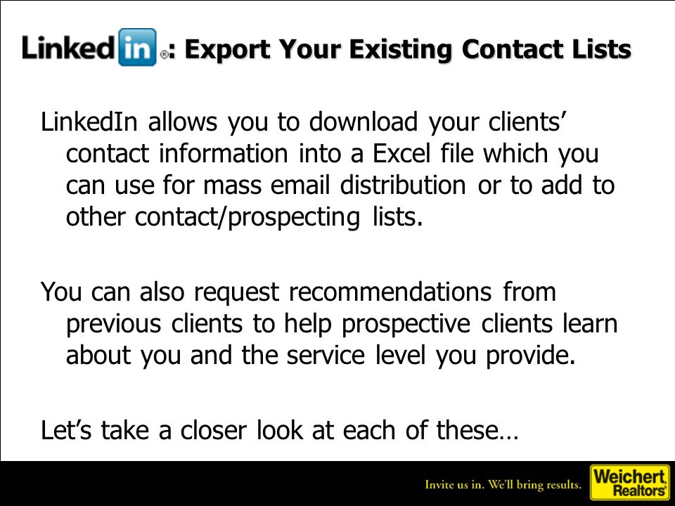 : Export Your Existing Contact Lists LinkedIn allows you to download your clients contact information into a Excel file which you can use for mass  distribution or to add to other contact/prospecting lists.