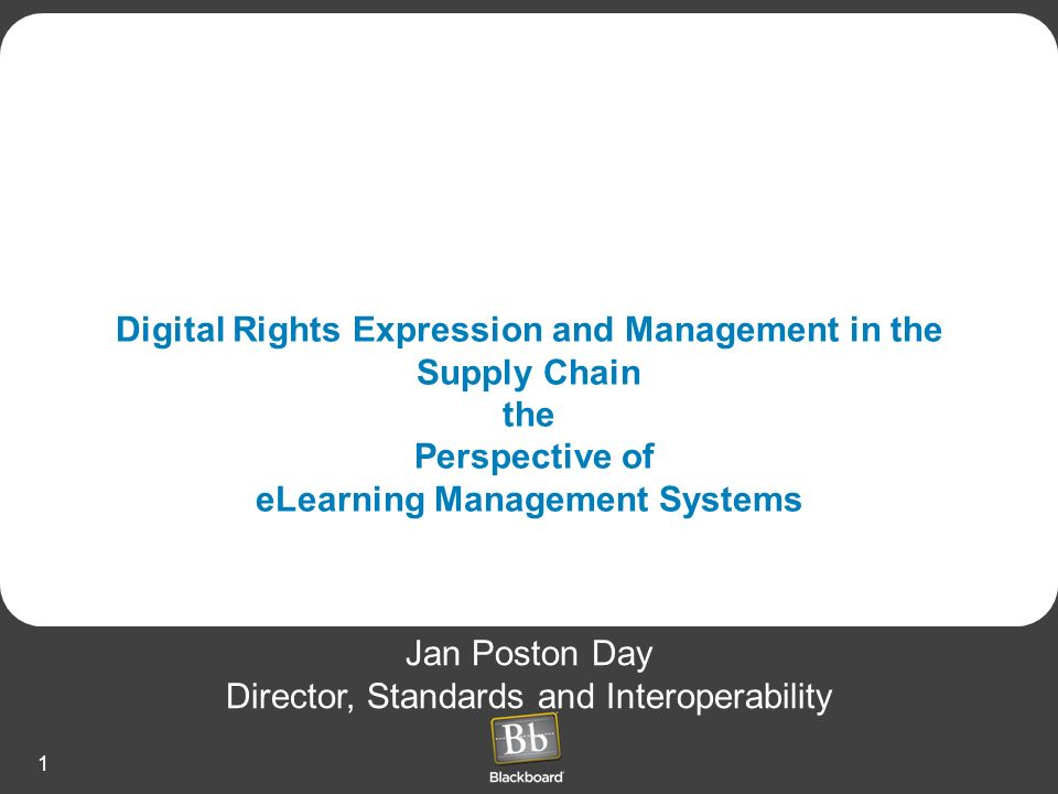 1 Digital Rights Expression and Management in the Supply Chain the Perspective of eLearning Management Systems Jan Poston Day Director, Standards and