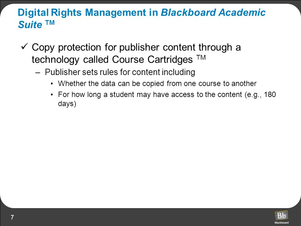 7 Digital Rights Management in Blackboard Academic Suite TM Copy protection for publisher content through a technology called Course Cartridges TM –Pu