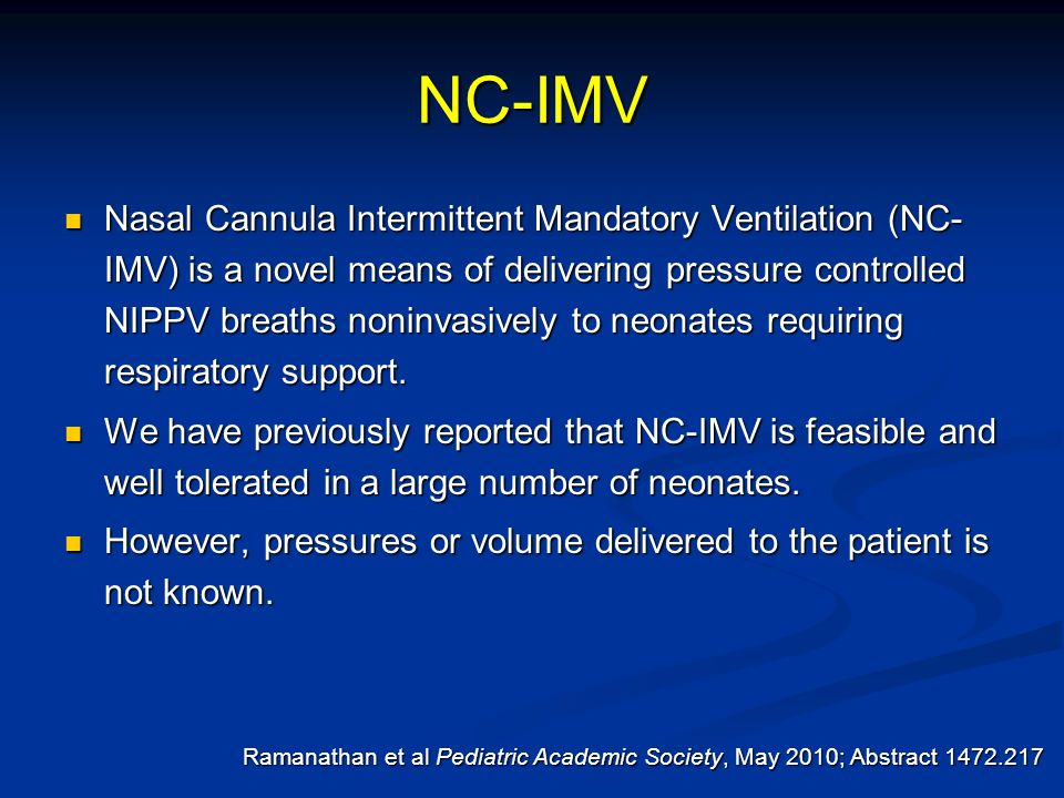 NC-IMV Nasal Cannula Intermittent Mandatory Ventilation (NC- IMV) is a novel means of delivering pressure controlled NIPPV breaths noninvasively to ne