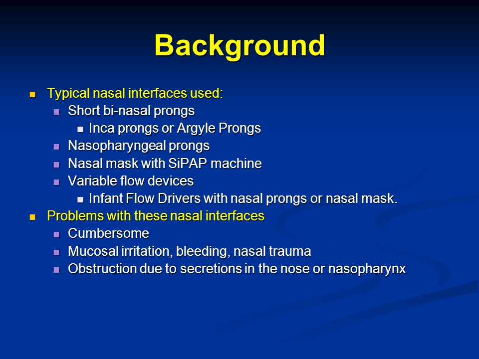 Background Typical nasal interfaces used: Typical nasal interfaces used: Short bi-nasal prongs Short bi-nasal prongs Inca prongs or Argyle Prongs Inca