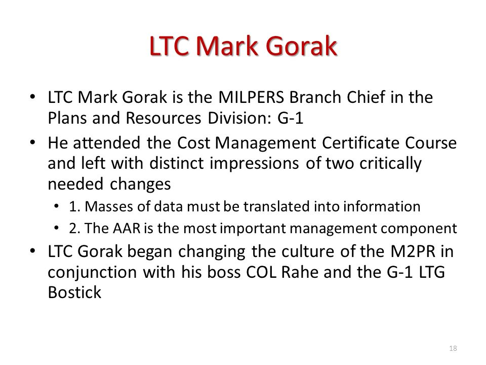 LTC Mark Gorak LTC Mark Gorak is the MILPERS Branch Chief in the Plans and Resources Division: G-1 He attended the Cost Management Certificate Course and left with distinct impressions of two critically needed changes 1.