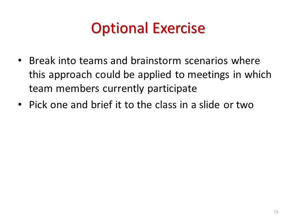 Optional Exercise Break into teams and brainstorm scenarios where this approach could be applied to meetings in which team members currently participate Pick one and brief it to the class in a slide or two 34