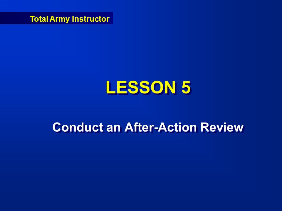 Total Army Instructor LESSON 5 Conduct an After-Action Review