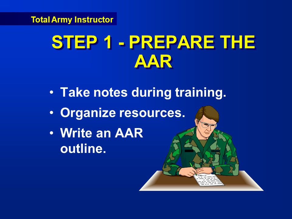 Total Army Instructor STEP 1 - PREPARE THE AAR Take notes during training.