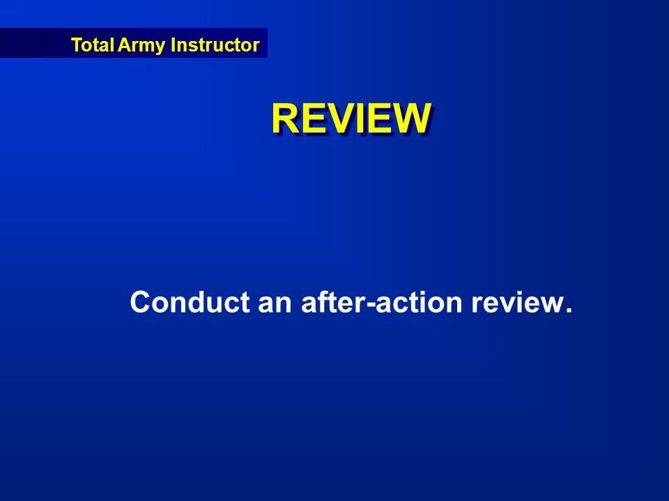 Total Army Instructor REVIEW Conduct an after-action review.
