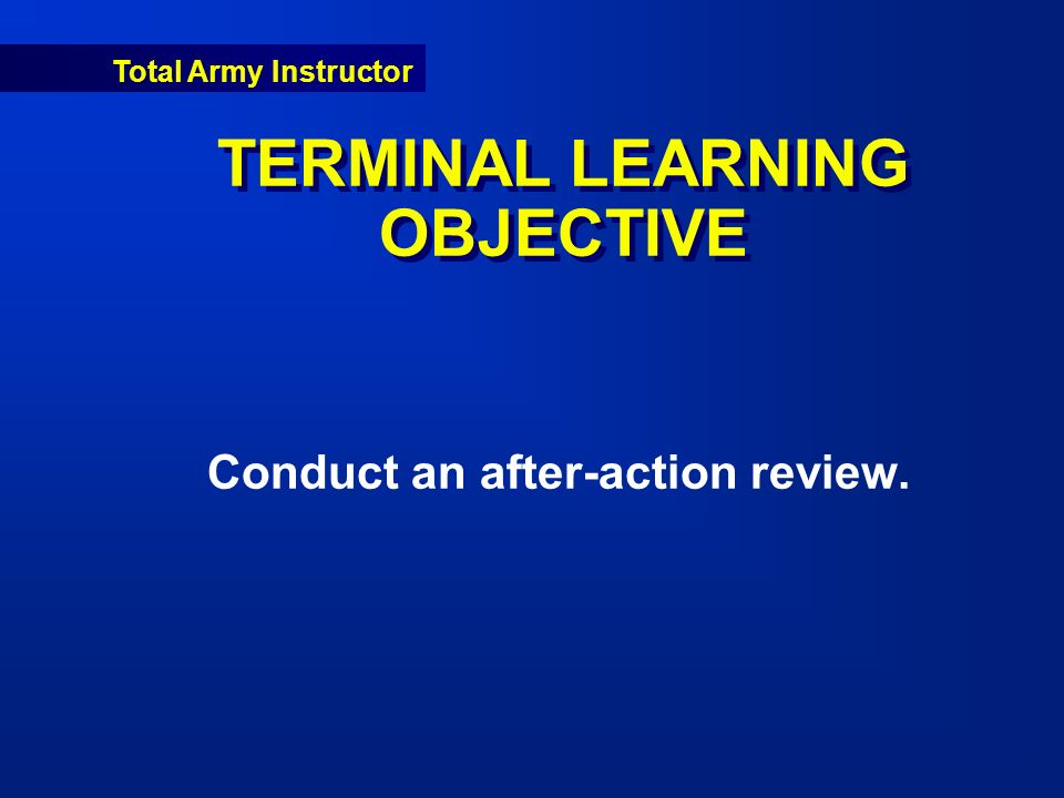 Total Army Instructor TERMINAL LEARNING OBJECTIVE Conduct an after-action review.