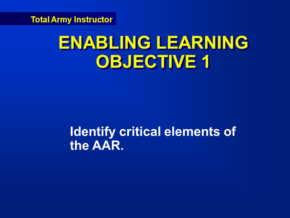 Total Army Instructor ENABLING LEARNING OBJECTIVE 1 Identify critical elements of the AAR.