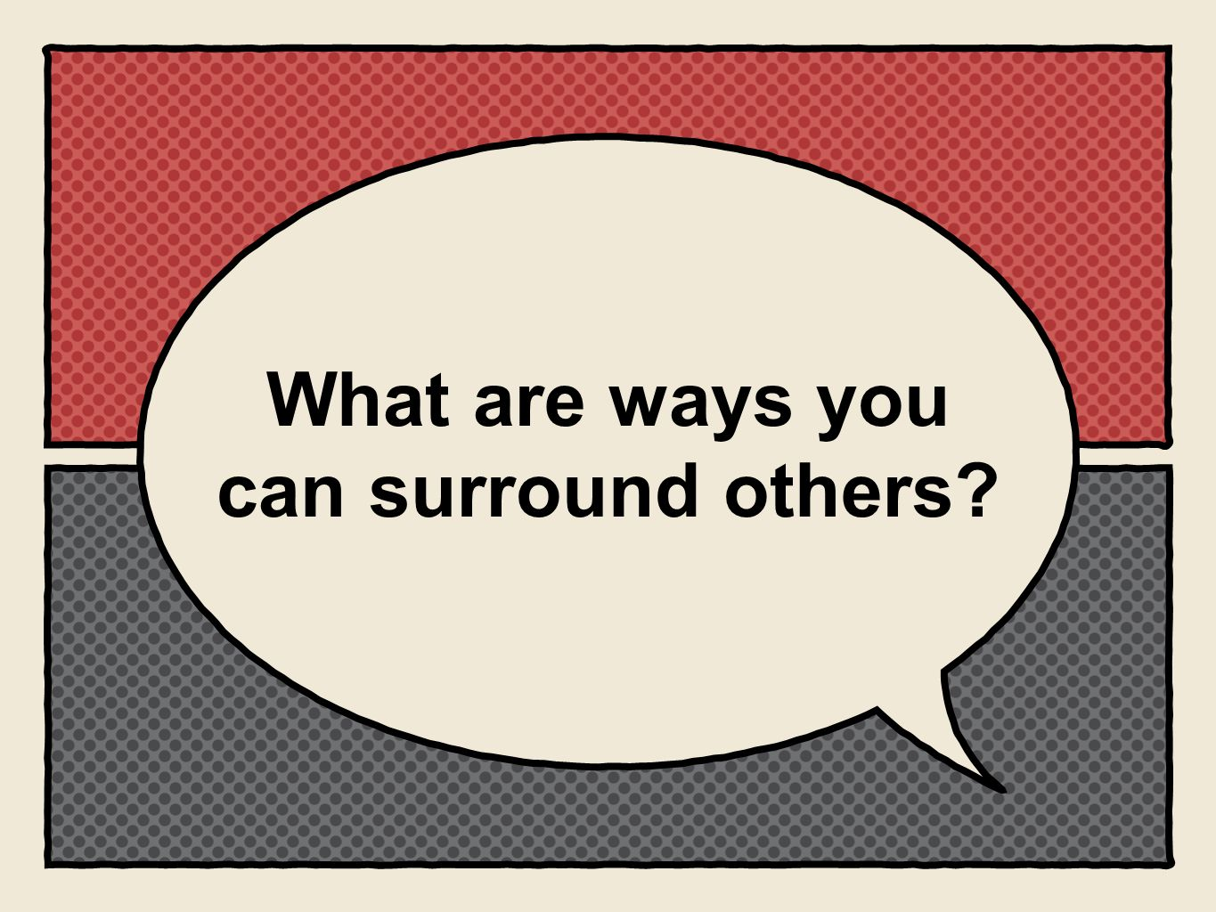 What are ways you can surround others?