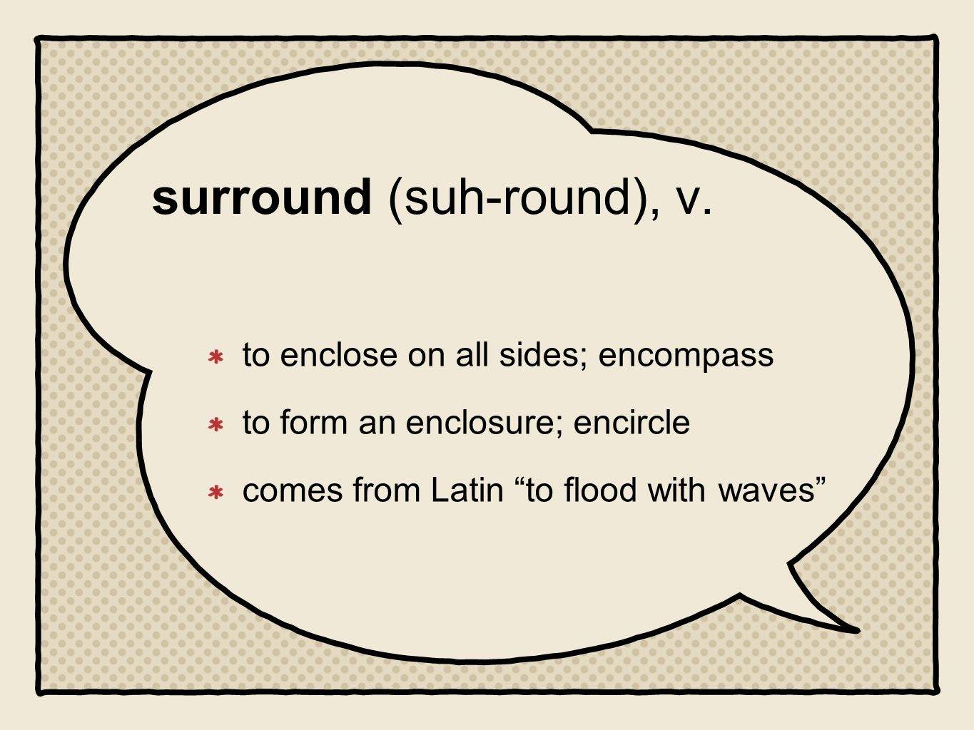 surround (suh-round), v. to enclose on all sides; encompass to form an enclosure; encircle comes from Latin to flood with waves
