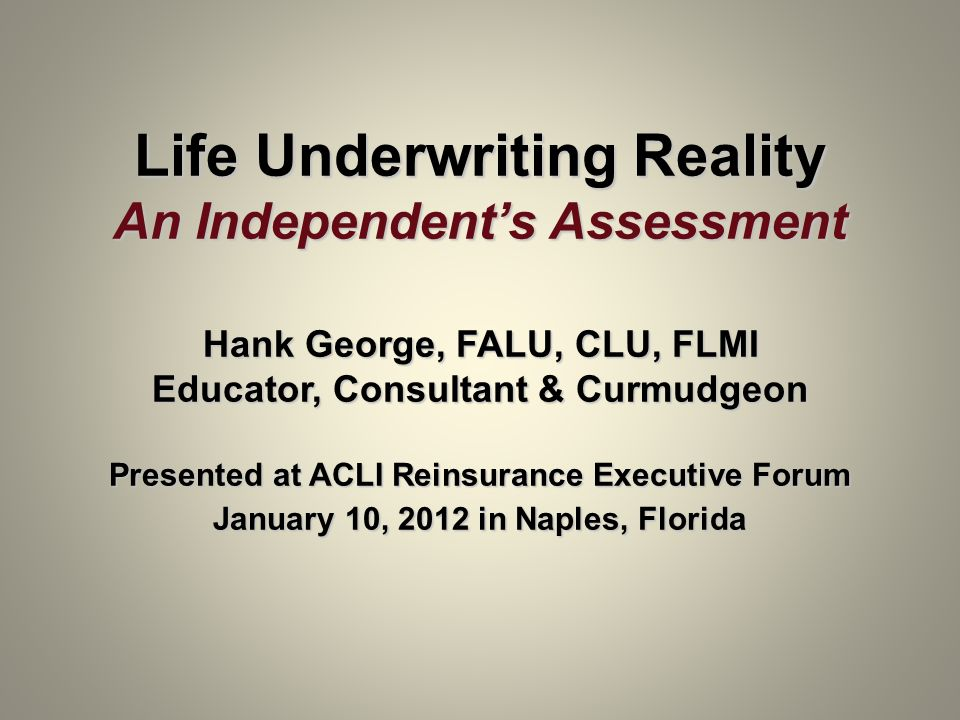 Life Underwriting Reality An Independents Assessment Hank George, FALU, CLU, FLMI Educator, Consultant & Curmudgeon Presented at ACLI Reinsurance Exec