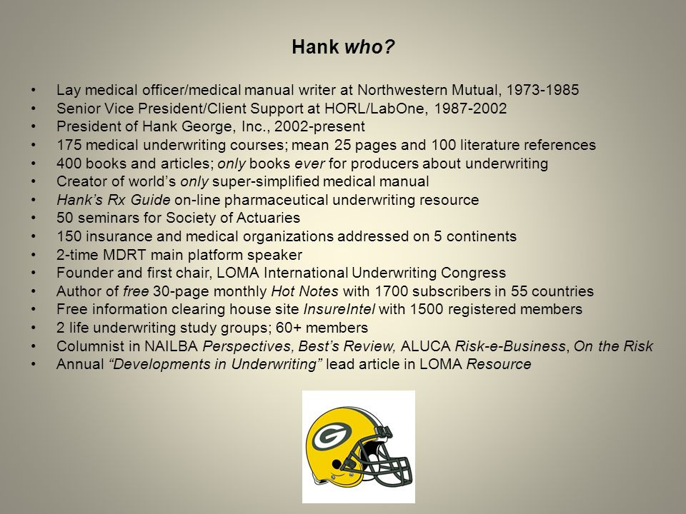 Hank who? Lay medical officer/medical manual writer at Northwestern Mutual, 1973-1985 Senior Vice President/Client Support at HORL/LabOne, 1987-2002 P