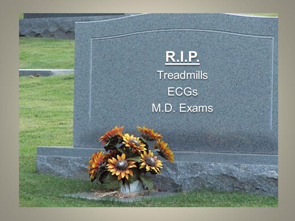 R.I.P. Treadmills ECGs M.D. Exams R.I.P. Treadmills ECGs M.D. Exams