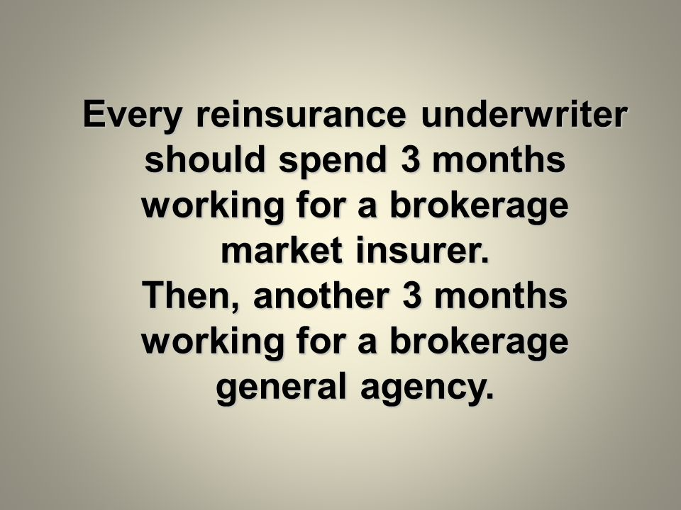 Every reinsurance underwriter should spend 3 months working for a brokerage market insurer. Then, another 3 months working for a brokerage general age