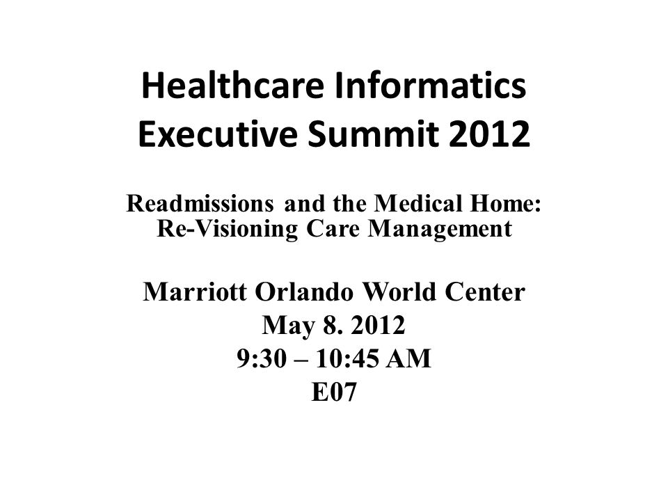 Healthcare Informatics Executive Summit 2012 Readmissions and the Medical Home: Re-Visioning Care Management Marriott Orlando World Center May 8. 2012