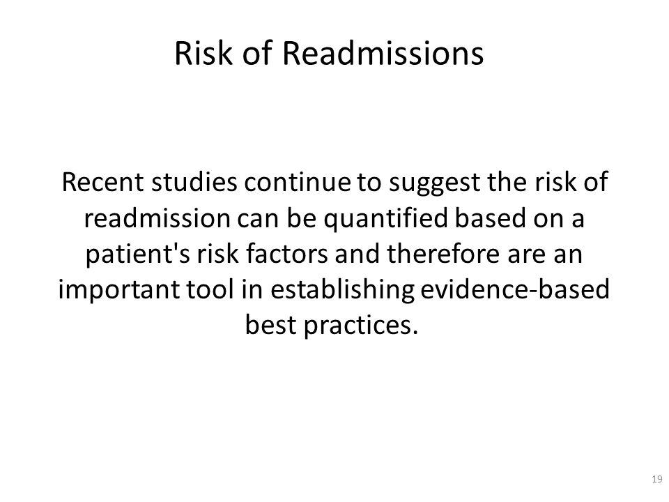 Risk of Readmissions Recent studies continue to suggest the risk of readmission can be quantified based on a patient s risk factors and therefore are an important tool in establishing evidence-based best practices.